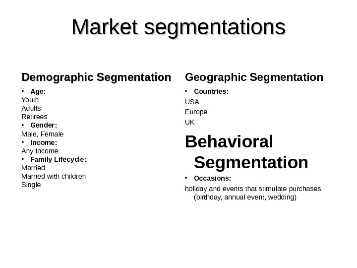 Market segmentations Demographic Segmentation • Age: Youth Adults Retirees • Gender: Male, Female • Income: Any