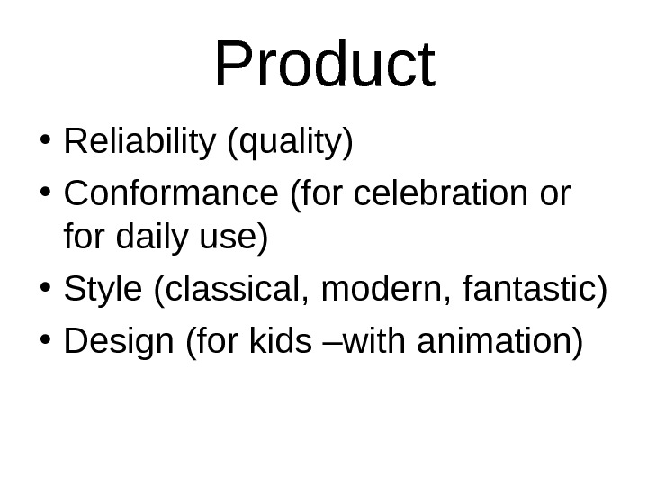Product • Reliability (quality) • Conformance (for celebration or for daily use) • Style (classical, modern,