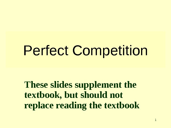 1 Perfect Competition These slides supplement the textbook, but should not replace reading the textbook