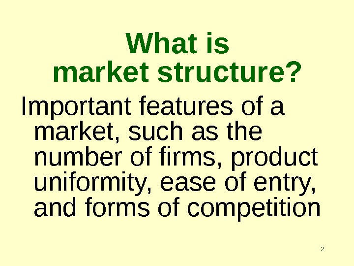 2 What is market structure? Important features of a market, such as the number of firms,