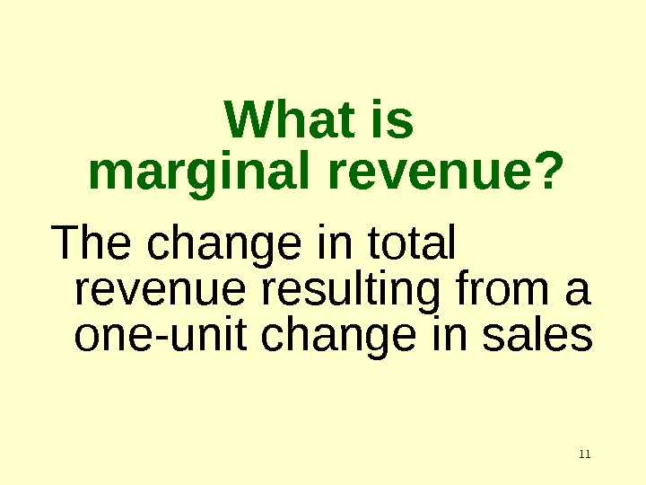 11 What is marginal revenue? The change in total revenue resulting from a one-unit change in
