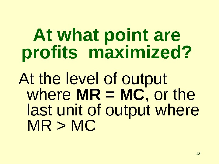 13 At what point are profits maximized? At the level of output where MR = MC
