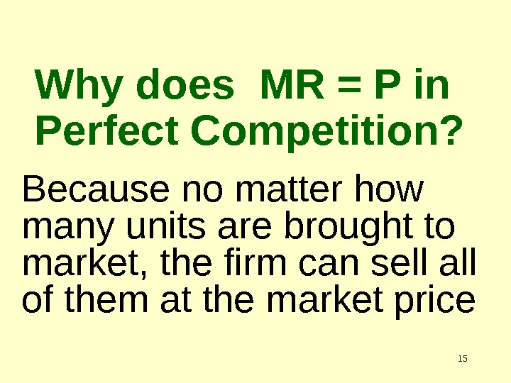 15 Why does MR = P in Perfect Competition? Because no matter how many units are