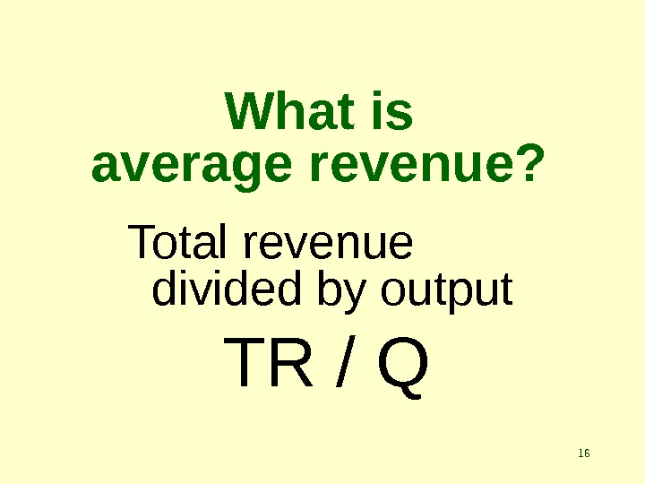 16 What is average revenue? Total revenue divided by output TR / Q