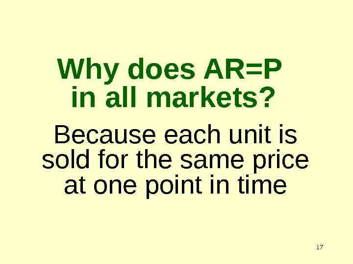 17 Why does AR=P in all markets? Because each unit is sold for the same price