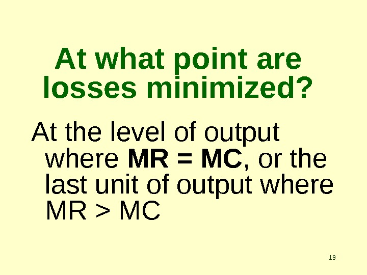 19 At what point are losses minimized? At the level of output where MR = MC