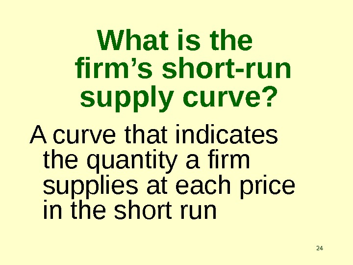 24 What is the  firm's short-run supply curve? A curve that indicates the quantity a