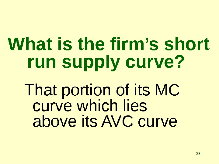 26 What is the firm's short run supply curve?  That portion of its MC curve