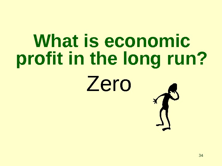 34 What is economic profit in the long run? Zero