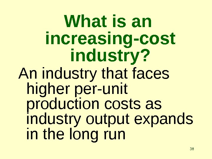 38 What is an increasing-cost industry? An industry that faces higher per-unit production costs as industry