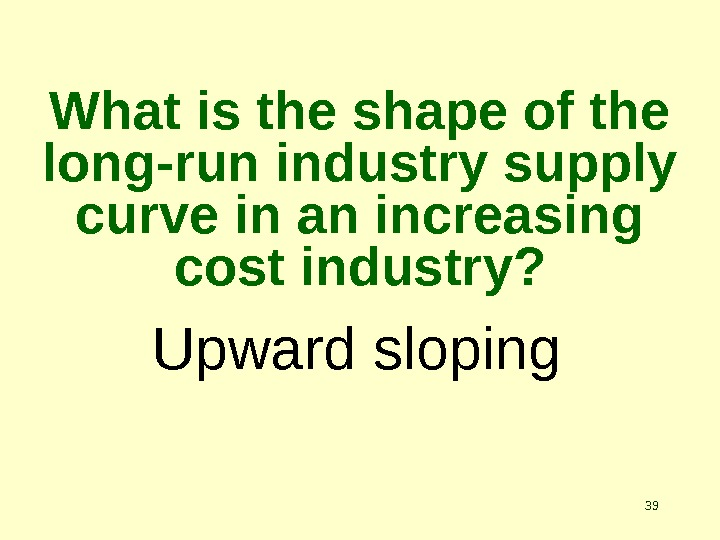 39 Upward sloping. What is the shape of the long-run industry supply curve in an increasing