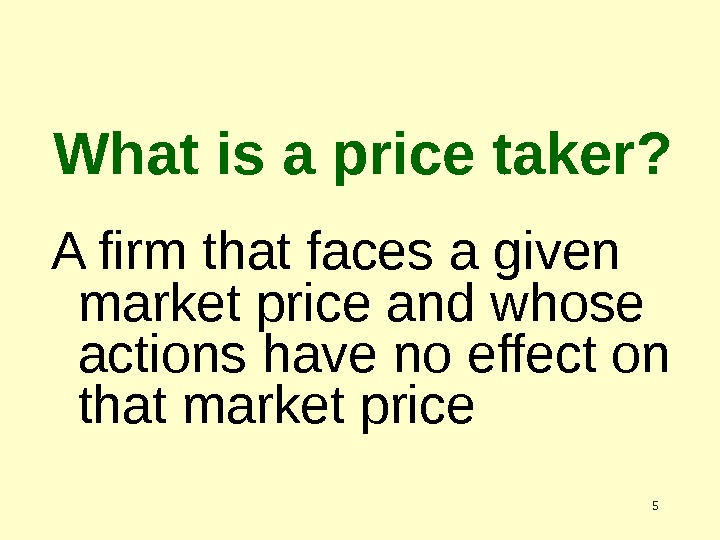 5 What is a price taker? A firm that faces a given market price and whose
