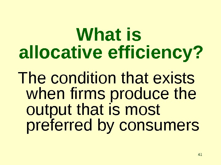 41 What is allocative efficiency? The condition that exists when firms produce the output that is