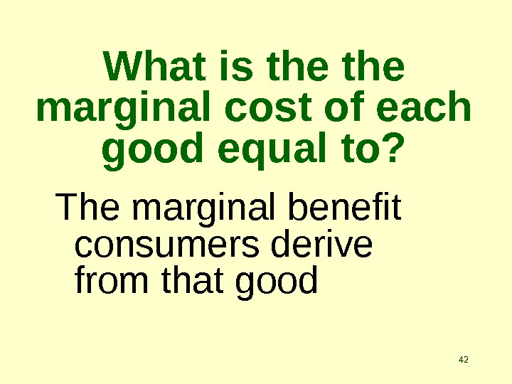 42 What is the marginal cost of each good equal to? The marginal benefit consumers derive
