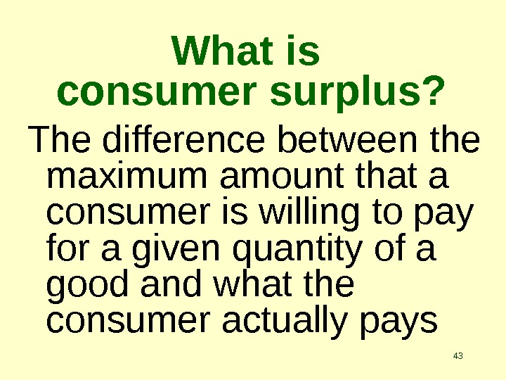 43 What is consumer surplus? The difference between the maximum amount that a consumer is willing