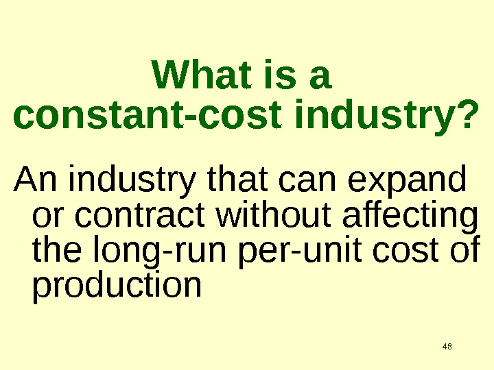 48 What is a constant-cost industry? An industry that can expand or contract without affecting the