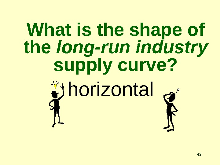 49 What is the shape of the long-run industry  supply curve? horizontal