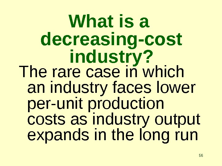 56 What is a decreasing-cost industry? The rare case in which an industry faces lower per-unit