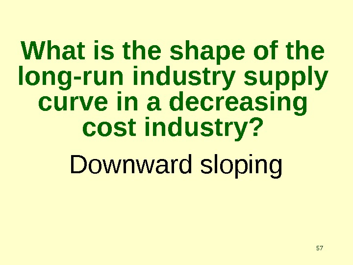 57 Downward sloping. What is the shape of the long-run industry supply curve in a decreasing