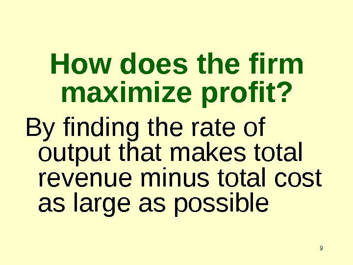 9 How does the firm maximize profit? By finding the rate of output that makes total