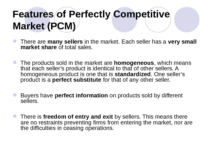 Features of Perfectly Competitive Market (PCM) There are many sellers in the market. Each seller has