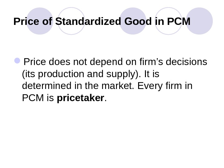 Price of Standardized Good in PCM Price does not depend on firm's decisions (its production and