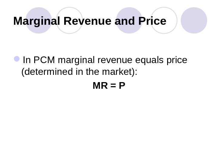 Marginal Revenue and Price In PCM marginal revenue equals price (determined in the market): MR =