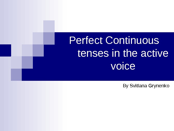 Perfect Continuous tenses in the active voice By Svitlana Grynenko
