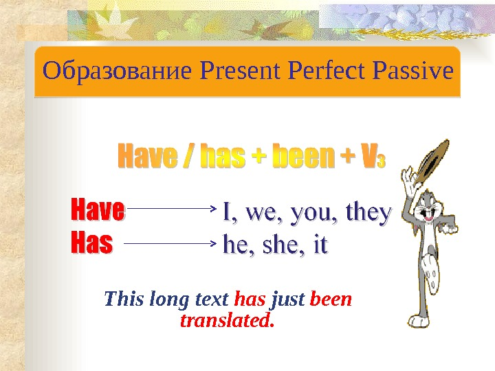 Образование Present Perfect Passive This long text has just been translated. 2312 24