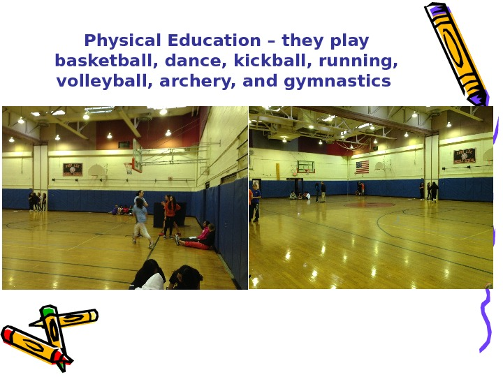 Physical Education – they play basketball, dance, kickball, running,  volleyball, archery, and gymnastics
