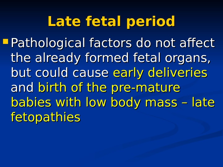 Late fetal period Pathological factors do not affect the already formed fetal organs,  but could