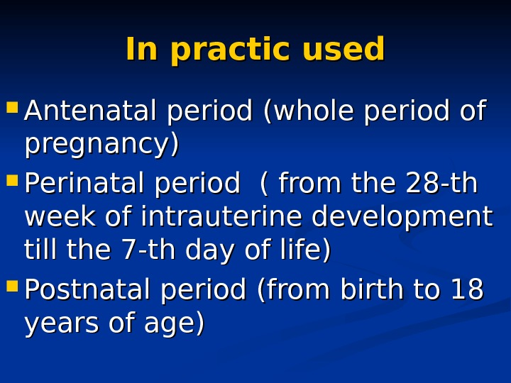 In practic used Antenatal period (whole period of pregnancy) Perinatal period ( from the 28 -th