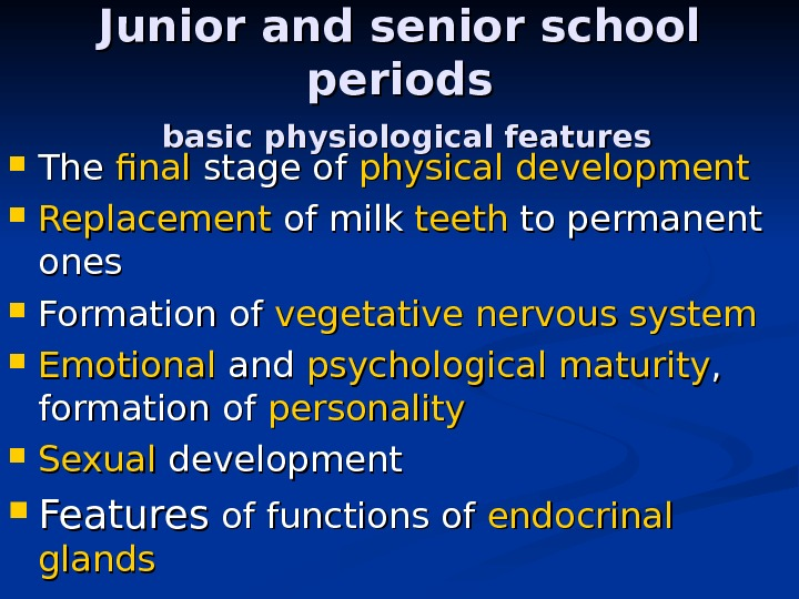 Junior and senior school periods  basic physiological features The final stage of physical development Replacement
