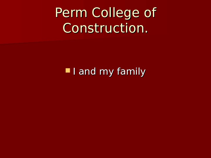 Perm College of Construction.  I and my family