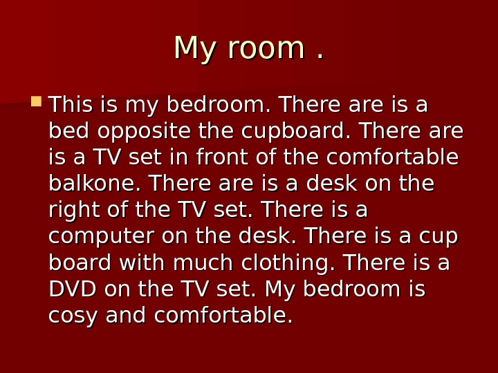 My room  . .  This is my bedroom. There are is a