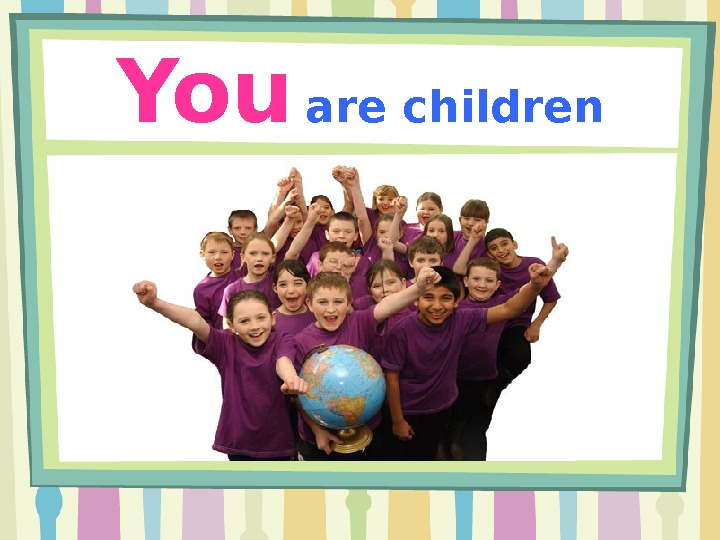 You  are children