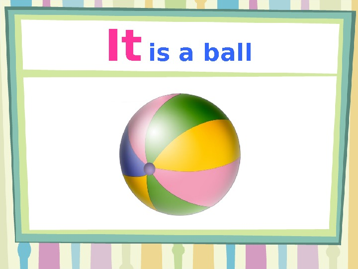 It  is a ball