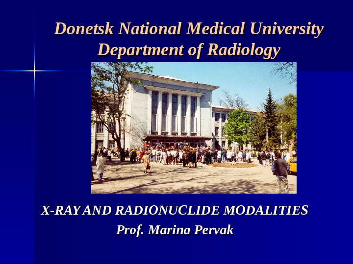 Donetsk National Medical University Department of Radiology X-RAY AND RADIONUCLIDE MODALITIES  Prof. Marina Pervak