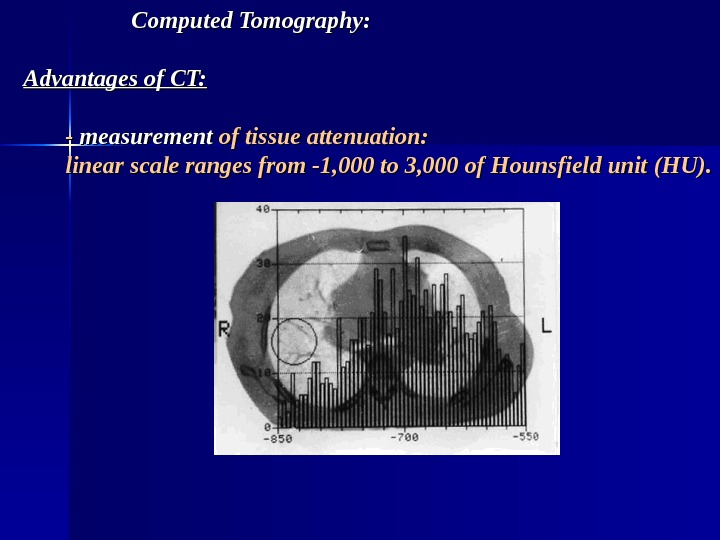 Computed Tomography: Advantages of CT: - - measurement of tissue attenuation:  linear