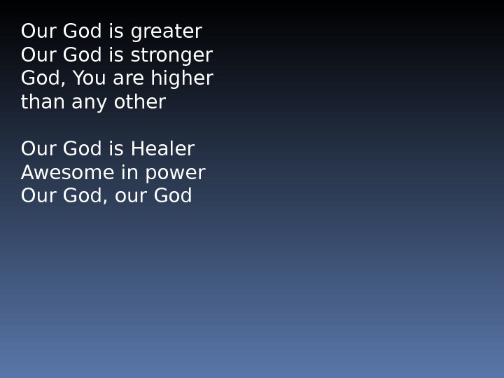 Our God is greater Our God is stronger God, You are higher than any other Our