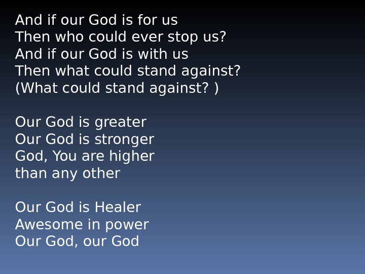 And if our God is for us Then who could ever stop us?  And if