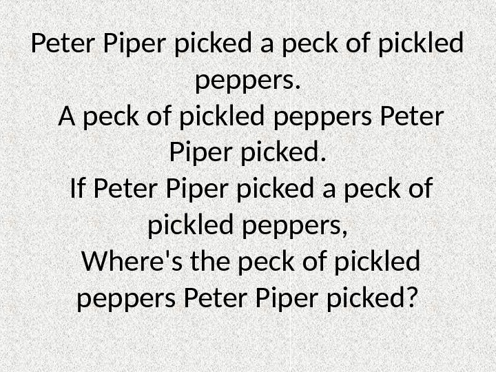 Peter Piper picked a peck of pickled peppers.  A peck of pickled peppers Peter Piper
