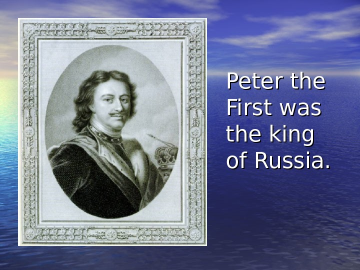 Peter the First was the king of Russia.