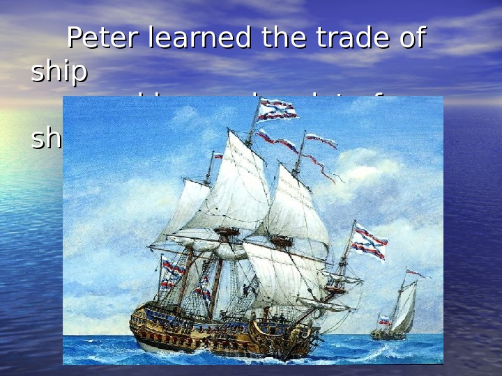 Peter learned the trade of ship  and he made a lot of