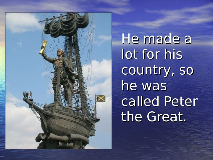 He made a lot for his country, so he was called Peter the Great.