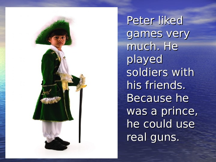 Peter liked games very much. He played soldiers with his friends.  Because he was a