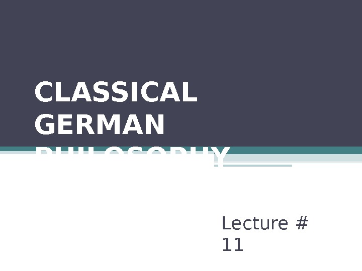CLASSICAL GERMAN PHILOSOPHY (PART II) Lecture # 11
