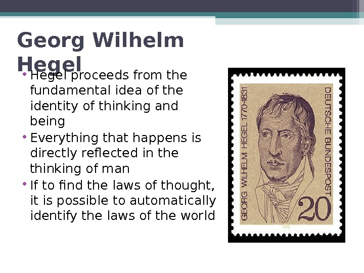 Georg Wilhelm Hegel • Hegel proceeds from the fundamental idea of  the identity of thinking