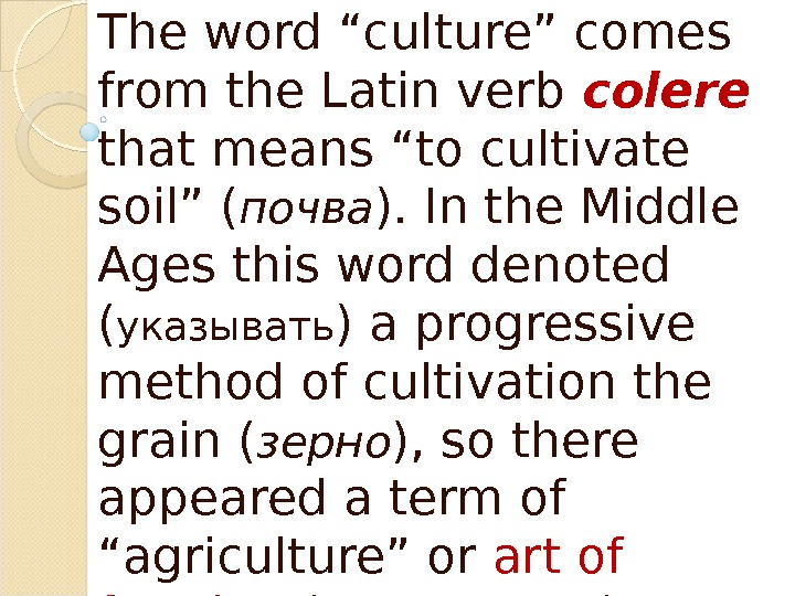 "The word ""culture"" comes from the Latin verb colere  that means ""to cultivate soil"" ("