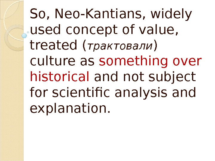 So, Neo-Kantians, widely used concept of value,  treated ( трактовали ) culture as something over